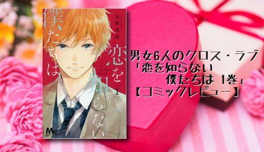 男女6人クロス・ラブ・ストーリー「恋を知らない僕たちは 1巻」【コミックレビュー】