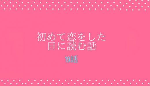 「初めて恋をした日に読む話 9巻」第19話 ネタバレ感想